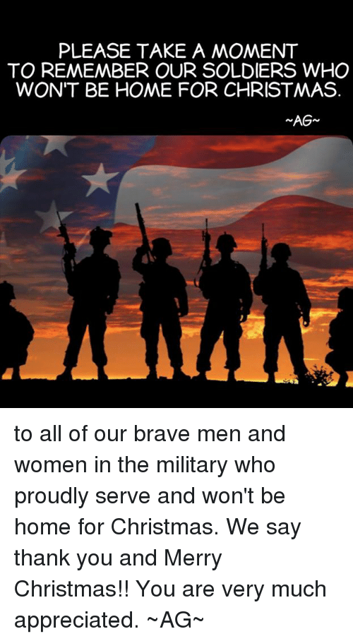 Memes, Soldiers, and Appreciate: PLEASE TAKE A MOMENT  TO REMEMBER OUR SOLDIERS WHO  WON'T BE HOME FOR CHRISTMAS.  AG to all of our brave men and women in the military who proudly serve and won't be home for Christmas. We say thank you and Merry Christmas!! You are very much appreciated. ~AG~