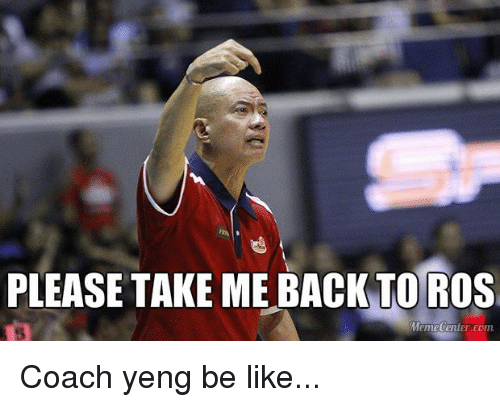 Filipino (Language), Pba, and Coach: PLEASE TAKE ME BACK TO ROS  Meme Center.com Coach yeng be like...