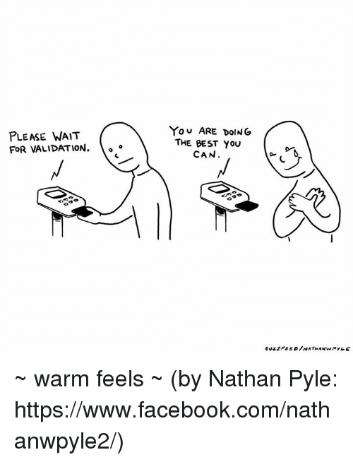 please wait: PLEASE WAIT  FOR VALIDATION.  You ARE DOING  THE BEST YOU  CAN ~ warm feels ~ (by Nathan Pyle: https://www.facebook.com/nathanwpyle2/)
