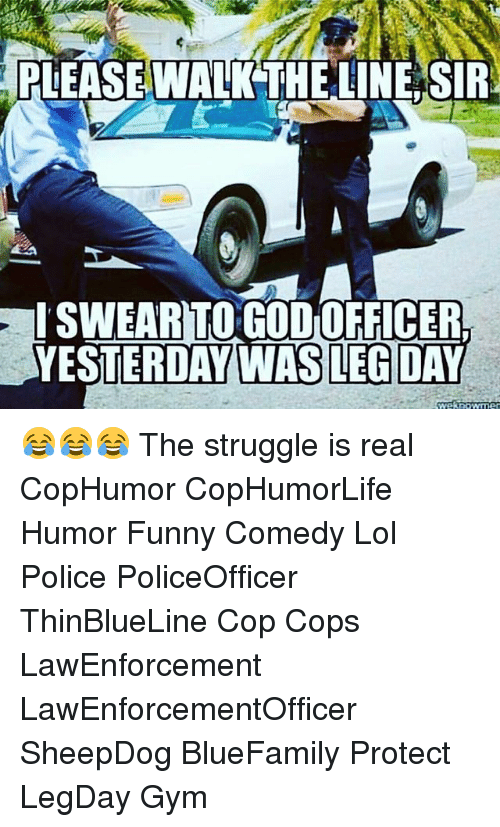 Legs Day: PLEASE WALK THELINE SIR  SWEAR TO GODOFFICER  WEAR TO GOD OFFICER  YESTERDAYWAS LEG DAY  wekDowmet 😂😂😂 The struggle is real CopHumor CopHumorLife Humor Funny Comedy Lol Police PoliceOfficer ThinBlueLine Cop Cops LawEnforcement LawEnforcementOfficer SheepDog BlueFamily Protect LegDay Gym