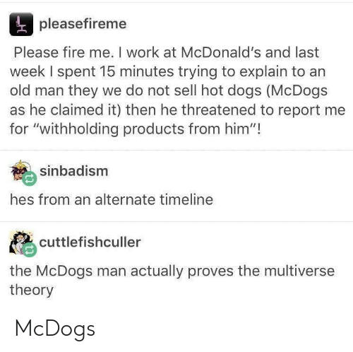 "hot dogs: pleasefireme  Please fire me. I work at McDonald's and last  week I spent 15 minutes trying to explain to an  old man they we do not sell hot dogs (McDogs  as he claimed it) then he threatened to report me  for ""withholding products from him""!  sinbadism  hes from an alternate timeline  cuttlefishculler  the McDogs man actually proves the multiverse  theory McDogs"