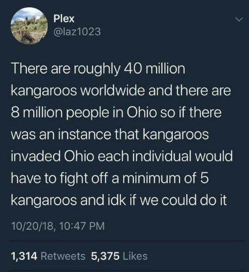Ohio, Plex, and Fight: Plex  @laz1023  There are roughly 40 million  kangaroos worldwide and there are  8 million people in Ohio so if there  was an instance that kangaroos  invaded Ohio each individual would  have to fight off a minimum of 5  kangaroos and idk if we could do it  10/20/18, 10:47 PM  1,314 Retweets 5,375 Likes