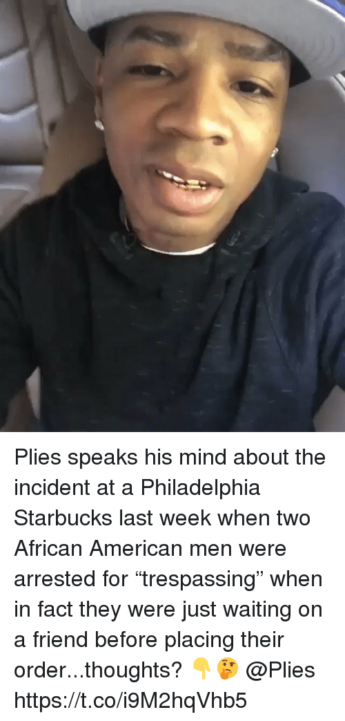 """Plies, Starbucks, and American: Plies speaks his mind about the incident at a Philadelphia Starbucks last week when two African American men were arrested for """"trespassing"""" when in fact they were just waiting on a friend before placing their order...thoughts? 👇🤔 @Plies https://t.co/i9M2hqVhb5"""