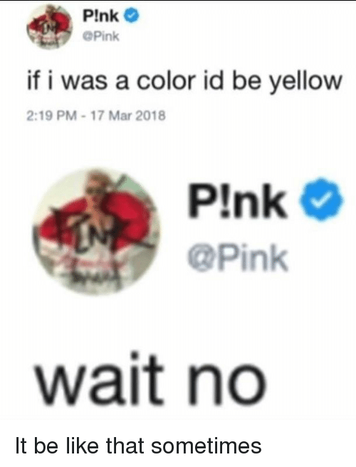 Be Like, Pink, and Dank Memes: Plnk  @Pink  if i was a color id be yellow  2:19 PM-17 Mar 2018  @Pink  wait no It be like that sometimes