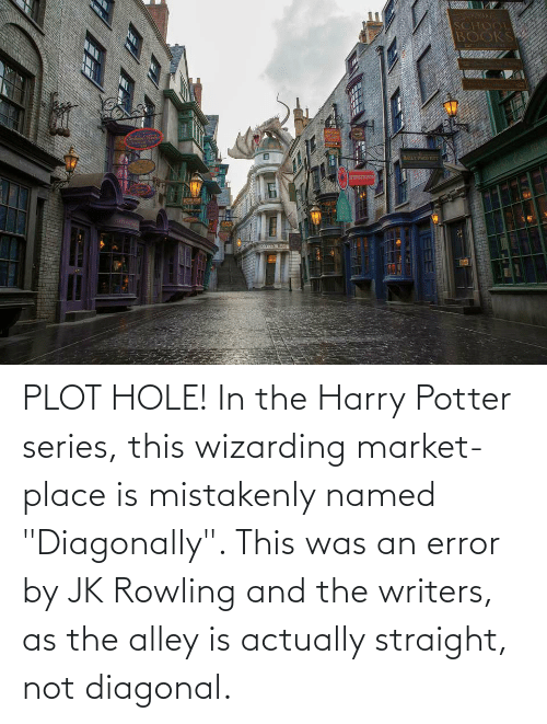 """rowling: PLOT HOLE! In the Harry Potter series, this wizarding market-place is mistakenly named """"Diagonally"""". This was an error by JK Rowling and the writers, as the alley is actually straight, not diagonal."""