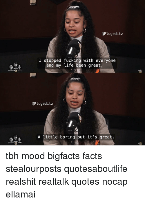 Facts, Fucking, and Life: @Plugeditz  I stopped fucking with everyone  and my life been great,  eBRo  @Plugeditz  A little boring but it's great.  eBRO  LAURA tbh mood bigfacts facts stealourposts quotesaboutlife realshit realtalk quotes nocap ellamai