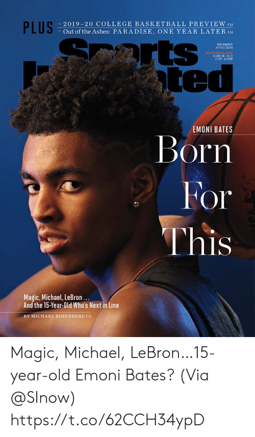 Ted: PLUS  2019-20 COLLEGE BASKETBALL PREVIEW 30  Out of the Ashes: PARADISE, ONE YEAR LATER P.64  arts  ted  PHOTOGRAPH BY  JEFFERY A. SALTER  NOVEMBER 4, 2018  VOLUME 130 NO. 31  SICOM @SINOW  EMONI BATES  Born  For  This  Magic, Michael, LeBron...  And the 15-Year-Old Who's Next in Line  BY MICHAEL ROSENBERG P.22 Magic, Michael, LeBron…15-year-old Emoni Bates?  (Via @SInow) https://t.co/62CCH34ypD