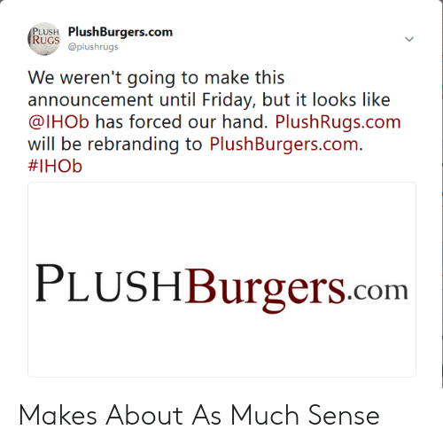 Bui: PLUSH PlushBurgers.com  RUGSshrugs  We: weereni going to make his  ann()uncernent until I riday, bui. İ.i: locks like  @lHOb has forced our hand. PlushRugs.com  will be rebranding to PlushBurgers.com.  #IHOb  PLUSHBurgers.com Makes About As Much Sense