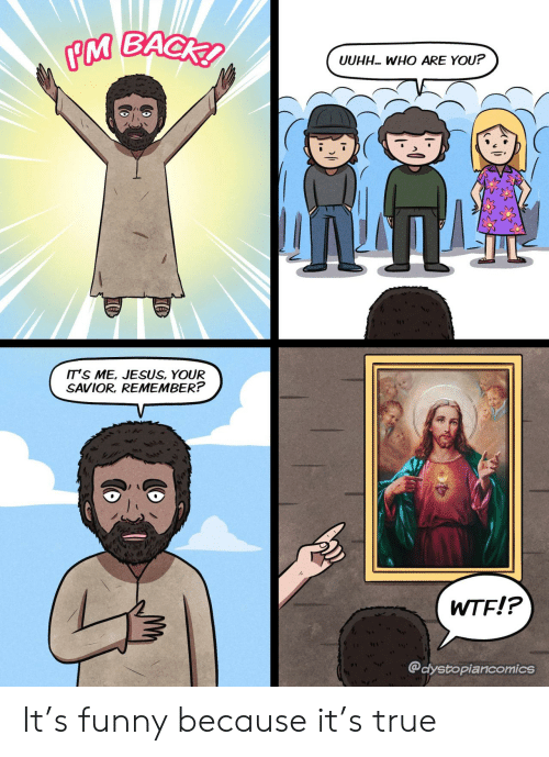 Funny, Jesus, and True: PM BACK  UUHH WHO ARE YOU?  IT'S ME, JESUS, YOUR  SAVIOR, REMEMBER?  WTF!?  @dystopiancomics  ICO It's funny because it's true