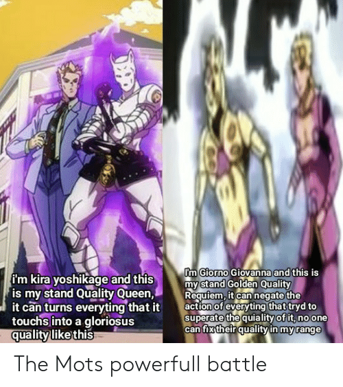 Superate: Pm Giorno Giovanna and this is  my stand Golden Quality  Requiem, it can negate the  action of everyting that tryd to  superate the quiality of it, no one  can fix their quality in my range  i'm kira yoshikage and this  is my stand Quality Queen,  it can turns everyting that it  touchsinto a gloriosus  quality like this The Mots powerfull battle