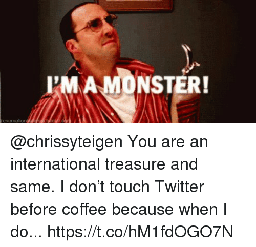 Memes, Twitter, and Coffee: PMAMONSTER!  reservation @chrissyteigen You are an international treasure and same. I don't touch Twitter before coffee because when I do... https://t.co/hM1fdOGO7N