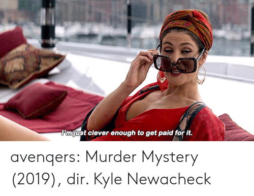 Get Paid: P'mjust clever enough to get paid for it. avenqers:  Murder Mystery (2019), dir. Kyle Newacheck