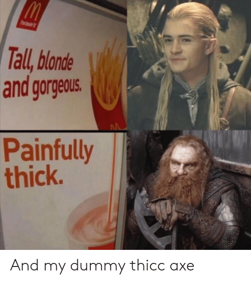 Gorgeous, Axe, and Dummy: Pmlovi  Tall, blonde  and gorgeous.  Painfully  thick. And my dummy thicc axe