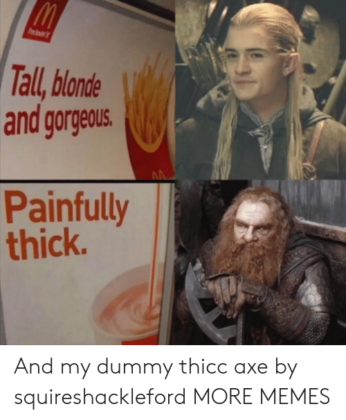 axe: Pmlovi  Tall, blonde  and gorgeous.  Painfully  thick. And my dummy thicc axe by squireshackleford MORE MEMES