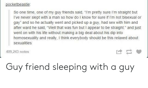 """Friends, Life, and Sex: pocketbeastie  So one time, one of my guy friends said, """"I'm pretty sure I'm straight but  I've never slept with a man so how do I know for sure if I'm not bisexual or  gay"""" and so he actually went and picked up a guy, had sex with him and  after ward he said, """"Well that was fun but I appear to be straight. and just  went on with his life without making a big deal about his dip into  homosexuality and really, I think everybody should be this relaxed about  sexualities  409,243 notes Guy friend sleeping with a guy"""