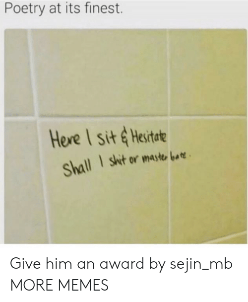 hesitate: Poetry at its finest.  Here I sit &Hesitate  I shit or maste bar  Shall Give him an award by sejin_mb MORE MEMES