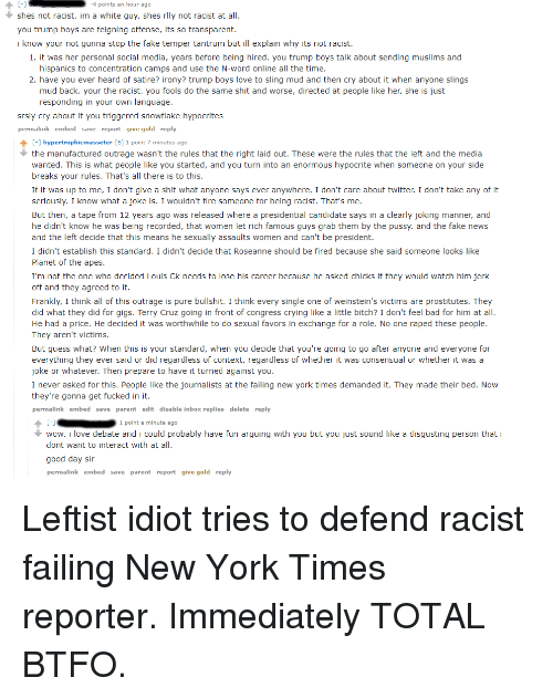 Bad, Bitch, and Crying: poi  nts an hour  ago  shes not racist. im a white guy, shes rlly not racist at all  you trump boys are feigning offense, its so transparent.  i know your not gunna stop the fake temper tantrum but ill explain why its not racist.  1. it was her personal social media, years before being hired. you trump boys talk about sending muslims and  hispanics to concentration camps and use the N-word online all the time  2. have you ever heard of satire? irony? trump boys love to sling mud and then cry about it when anyone slings  mud back. your the racist. you fools do the same shit and worse, directed at people like her, she is just  responding in your own language  srsly cry about it you triggered snowflake hypocrites  permalink embed save report give gold reply  -1 hypertrophicmasseter [S] 1 point 7 minutes ago  the manufactured outrage wasn't the rules that the right laid out. These were the rules that the left and the media  wanted. This is what people like you started, and you turn into an enormous hypocrite when someone on your side  breaks your rules. That's all there is to this  If it was up to me, I don't give a shit what anyone says ever anywhere. I don't care about twitter. I don't take any of it  seriously. I know what a joke is. I wouldn't fire someone for being racist. That's me  But then, a tape from 12 years ago was released where a presidential candidate says in a clearly joking manner, and  he didn't know he was being recorded, that women let rich famous guys grab them by the pussy. and the fake news  and the left decide that this means he sexually assaults women and can't be president  I didn't establish this standard. I didn't decide that Roseanne should be fired because she said someone looks like  Planet of the apes  I'm not the one who decided Louis Ck needs to lose his career because he asked chicks if they would watch him jerk  off and they agreed to it.  Frankly, I think all of this outrage is pure bullshit. I think every single one of weinstein's victims are prostitutes. They  did what they did for gigs. Terry Cruz going in front of congress crying like a little bitch? I don't feel bad for him at all  He had a price. He decided it was worthwhile to do sexual favors in exchange for a role. No one raped these people  They aren't victims  But guess what? When this is your standard, when you decide that you're going to go after anyone and everyone for  everything they ever said or did regardless of context, regardless of whether it was consensual or whether it was a  joke or whatever. Then prepare to have it turned against you  I never asked for this. People like the journalists at the failing new york times demanded it. They made their bed. Now  they're gonna get fucked in it  permalink embed save parent edit disable inbox replies delete reply  1 point a minute ago  wow. i love debate and i could probably have fun arguing with you but you just sound like a disgusting person that i  dont want to interact with at all  good day sir  link embed  save parent report give gold