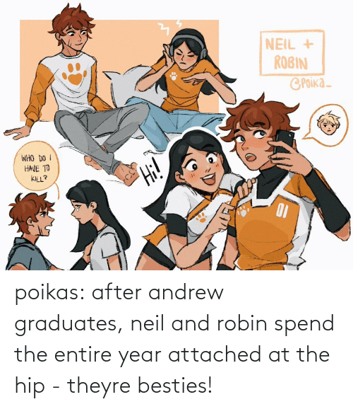 Entire: poikas:  after andrew graduates, neil and robin spend the entire year attached at the hip - theyre besties!
