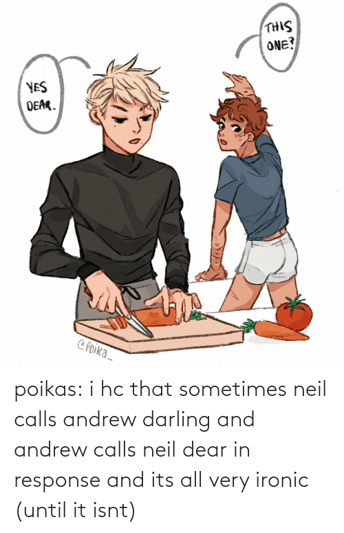 dear: poikas:  i hc that sometimes neil calls andrew darling and andrew calls neil dear in response and its all very ironic (until it isnt)