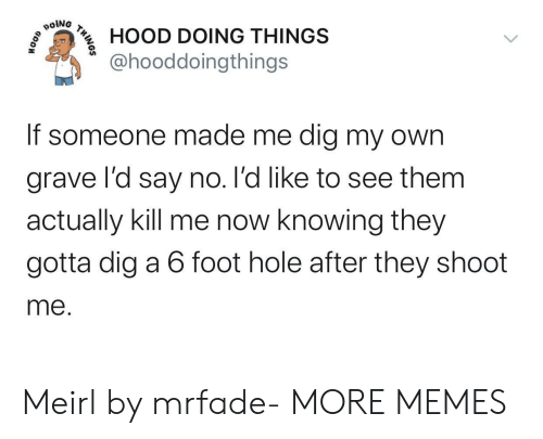 Dank, Memes, and Target: poiNG  HOOD DOING THINGS  @hooddoingthings  If someone made me dig my own  grave l'd say no. l'd like to see them  actually kill me now knowing they  gotta dig a 6 foot hole after they shoot  me.  THINOS Meirl by mrfade- MORE MEMES