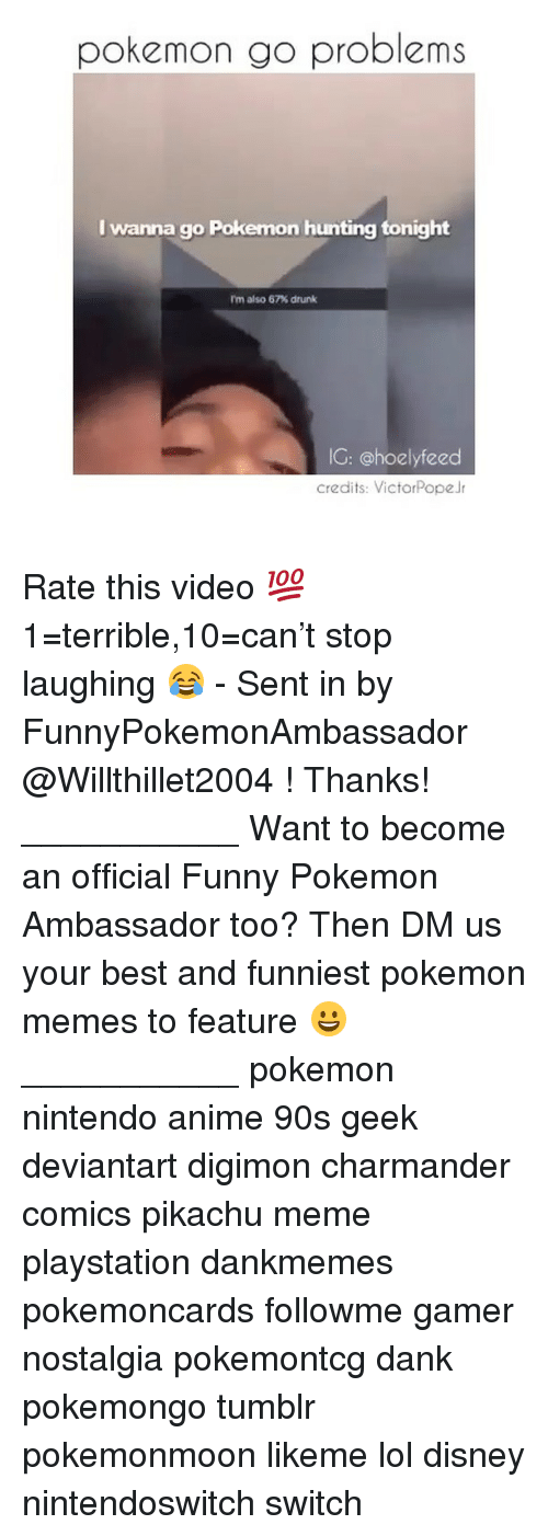 Anime, Charmander, and Dank: pokemon go problems  I wanna go Pokemon hunting tonight  rm also 67% drunk  IG: @hoelyfeed  credits: VictorPopeJr Rate this video 💯 1=terrible,10=can't stop laughing 😂 - Sent in by FunnyPokemonAmbassador @Willthillet2004 ! Thanks! ___________ Want to become an official Funny Pokemon Ambassador too? Then DM us your best and funniest pokemon memes to feature 😀 ___________ pokemon nintendo anime 90s geek deviantart digimon charmander comics pikachu meme playstation dankmemes pokemoncards followme gamer nostalgia pokemontcg dank pokemongo tumblr pokemonmoon likeme lol disney nintendoswitch switch