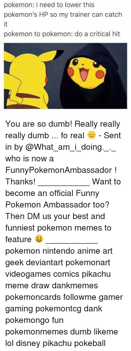 really-really-really: pokemon: i need to lower this  pokemon's HP so my trainer can catch  pokemon to pokemon: do a critical hit You are so dumb! Really really really dumb ... fo real 😑 - Sent in by @What_am_i_doing._._ who is now a FunnyPokemonAmbassador ! Thanks! ___________ Want to become an official Funny Pokemon Ambassador too? Then DM us your best and funniest pokemon memes to feature 😀 ___________ pokemon nintendo anime art geek deviantart pokemonart videogames comics pikachu meme draw dankmemes pokemoncards followme gamer gaming pokemontcg dank pokemongo fun pokemonmemes dumb likeme lol disney pikachu pokeball