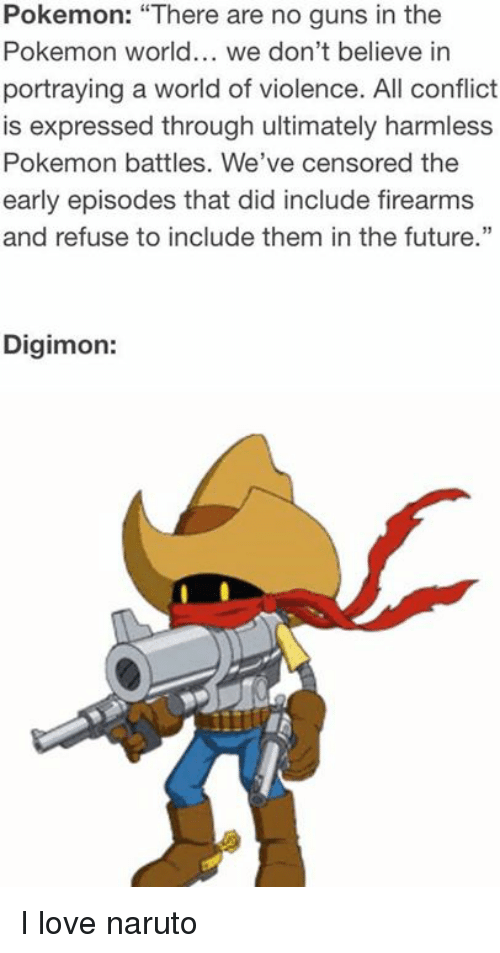 """pokemons: Pokemon: """"There are no guns in the  Pokemon world... we don't believe in  portraying a world of violence. All conflict  is expressed through ultimately harmless  Pokemon battles. We've censored the  early episodes that did include firearms  and refuse to include them in the future.""""  Digimon: I love naruto"""