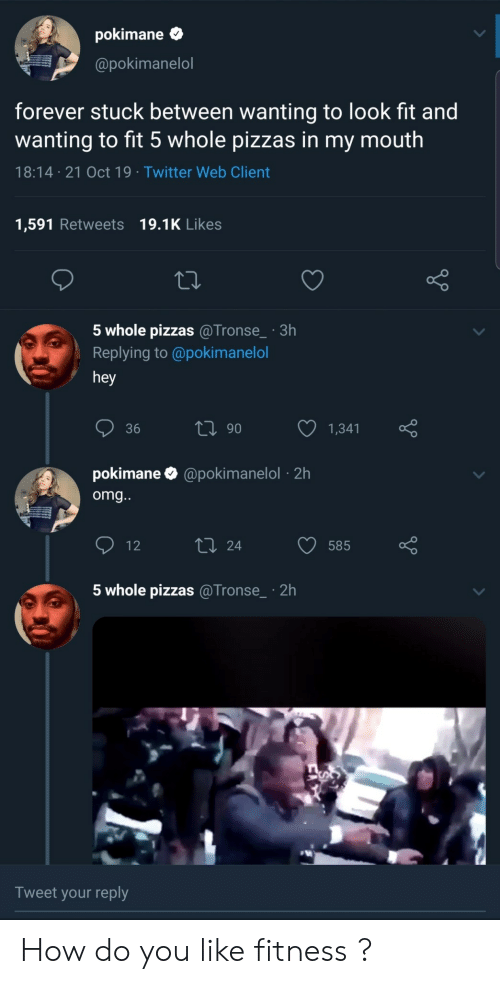 Do You Like: pokimane  @pokimanelol  forever stuck between wanting to look fit and  wanting to fit 5 whole pizzas in my mouth  18:14 21 Oct 19 Twitter Web Client  1,591 Retweets 19.1K Likes  5 whole pizzas @Tronse_ 3h  Replying to @poki manelol  hey  ti 90  36  1,341  pokimane  @pokimanelol2h  omg...  L 24  12  585  5 whole pizzas @Tronse  2h  Tweet your reply How do you like fitness ?