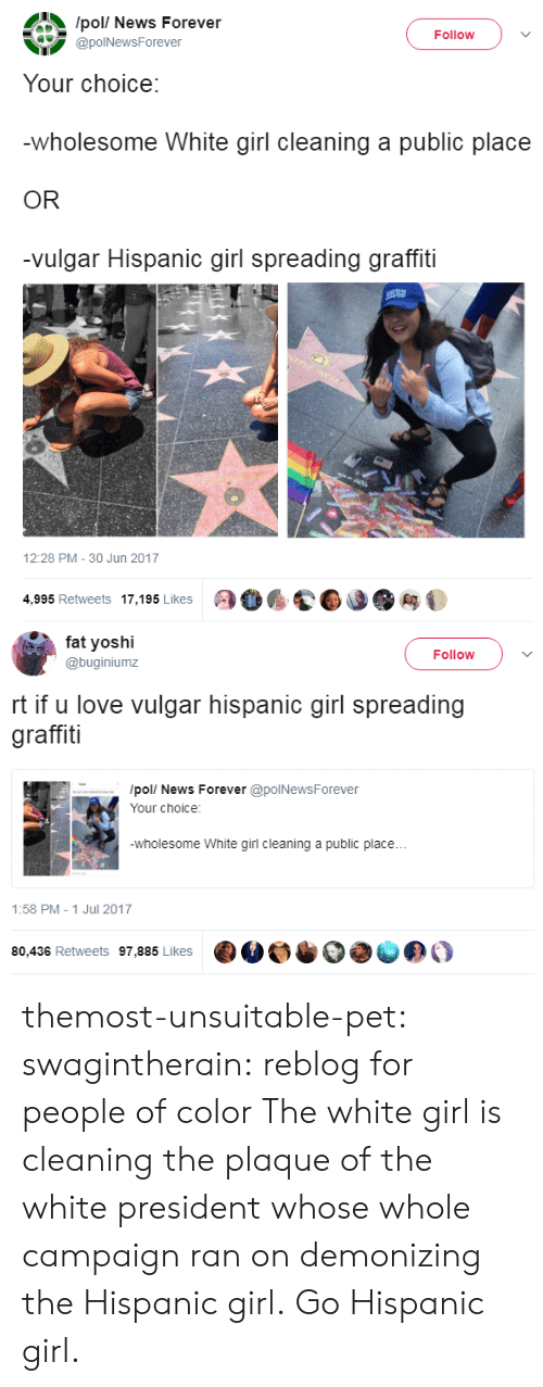 Graffiti, Love, and News: /pol/ News Forever  @polNewsForever  Follow )  Your choice:  wholesome White girl cleaning a public place  OR  -vulgar Hispanic girl spreading graffiti  12:28 PM-30 Jun 2017  4,995 Retweets 17,195 Likes   fa yoshi  @buginiumz  Follow  rt if u love vulgar hispanic girl spreading  graffiti  /pol/ News Forever @polNewsForever  Your choice:  wholesome White girl cleaning a public place...  1:58 PM- 1 Jul 2017  80,436 Retweets 97,885 Likes  ·M。·  きの。 themost-unsuitable-pet: swagintherain: reblog for people of color  The white girl is cleaning the plaque of the white president whose whole campaign ran on demonizing the Hispanic girl. Go Hispanic girl.