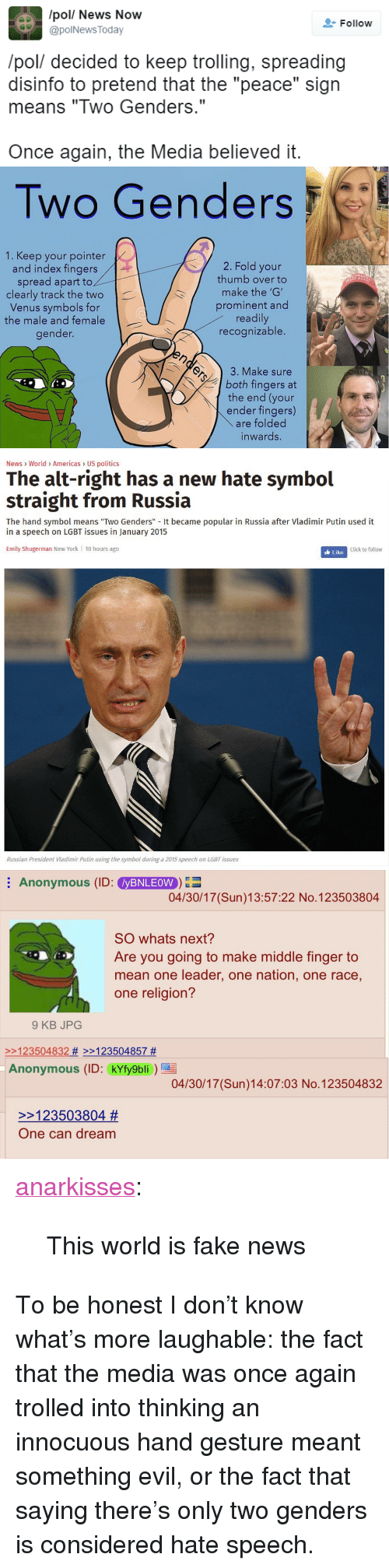 """Hand Gesture: /pol/ News Now  @polNews Today  Follow  /pol/ decided to keep trolling, spreading  disinfo to pretend that the """"peace"""" sign  means """"Two Genders.""""  Once again, the Media believed it.   Two Genders  1. Keep your pointer  and index fingers  spread apart to  clearly track the two  Venus symbols for  the male and female  gender.  2. Fold your  thumb over to  make the 'G'  prominent and  readily  recognizable.  T AGA  3. Make sure  both fingers at  the end (your  ender fingers)  are folded  inwards.   News World> Americas US politics  The alt-right has a new hate symbol  straight from Russia  The hand symbol means """"Two Genders"""" It became popular in Russia after Vladimir Putin used it  in a speech on LGBT issues in January 2015  Emily Shugerman New York 10 hours ago  Click to follow  Russian President Viadimir Putin using the symbol during a 2015 speech on LGBT issues   Anonymous (ID: yBNLEOW  04/30/17 (Sun)13:57:22 No.123503804  SO whats next?  Are you going to make middle finger to  mean one leader, one nation, one race,  one religion?  9 KB JPOG  2123504832 # >>123504857 #  Anonymous (ID: kYfy9bli  04/30/17 (Sun)14:07:03 No.123504832  >>123503804 #  One can dream <p><a href=""""https://anarkisses.tumblr.com/post/160191763797/this-world-is-fake-news"""" class=""""tumblr_blog"""">anarkisses</a>:</p>  <blockquote><p>This world is fake news</p></blockquote>  <p>To be honest I don&rsquo;t know what&rsquo;s more laughable: the fact that the media was once again trolled into thinking an innocuous hand gesture meant something evil, or the fact that saying there&rsquo;s only two genders is considered hate speech.</p>"""