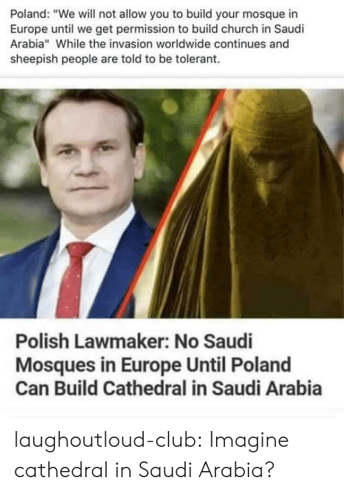 "Build Your: Poland: ""We will not allow you to build your mosque in  Europe until we get permission to build church in Saudi  Arabia"" While the invasion worldwide continues and  sheepish people are told to be tolerant  Polish Lawmaker: No Saudi  Mosques in Europe Until Poland  Can Build Cathedral in Saudi Arabia laughoutloud-club:  Imagine cathedral in Saudi Arabia?"