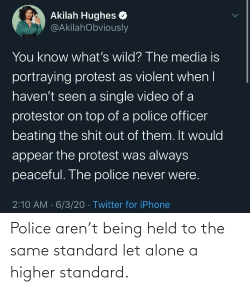 The Same: Police aren't being held to the same standard let alone a higher standard.