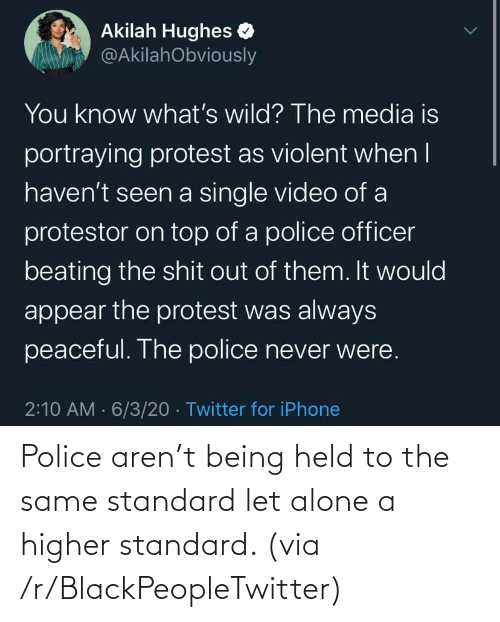 Aren: Police aren't being held to the same standard let alone a higher standard. (via /r/BlackPeopleTwitter)