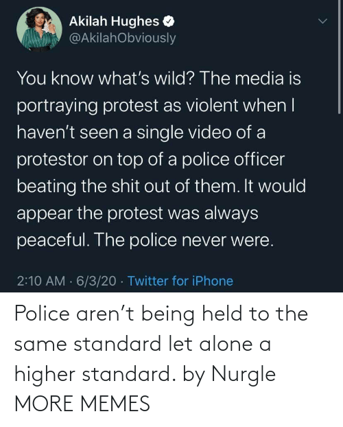 The Same: Police aren't being held to the same standard let alone a higher standard. by Nurgle MORE MEMES