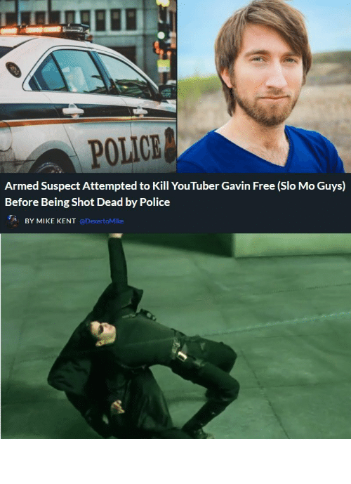 kill: POLICE  Armed Suspect Attempted to Kill YouTuber Gavin Free (Slo Mo Guys)  Before Being Shot Dead by Police  BY MIKE KENT @DexertoMike How it really happened