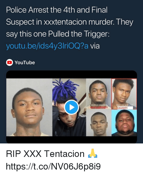 Police, Xxx, and youtube.com: Police Arrest the 4th and Final  Suspect in xxxtentacion murder. They  say this one Pulled the Trigger:  youtu.be/ids4y3lriOQ?a via  YouTube  CAUGHT RIP XXX Tentacion 🙏 https://t.co/NV06J6p8i9