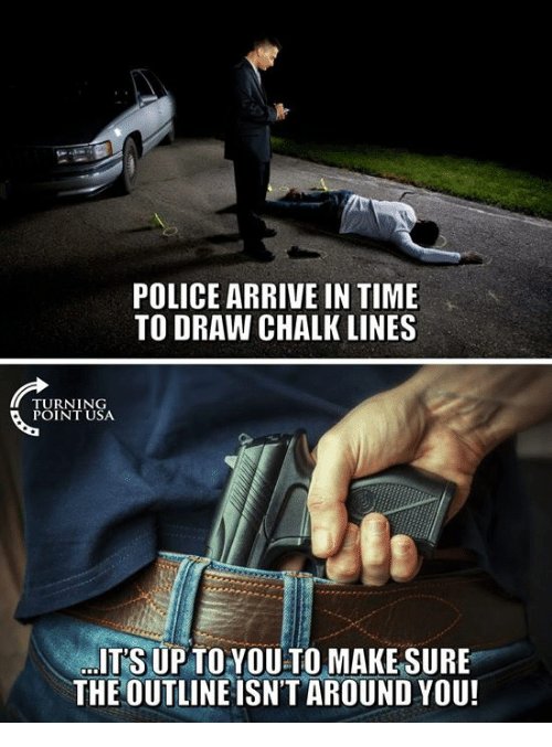 Memes, Police, and Time: POLICE ARRIVE IN TIME  TO DRAW CHALK LINES  TURNING  POINT USA  ITS UP TOYOU TO MAKESURE  THE OUTLINEISN'T AROUND YOU!