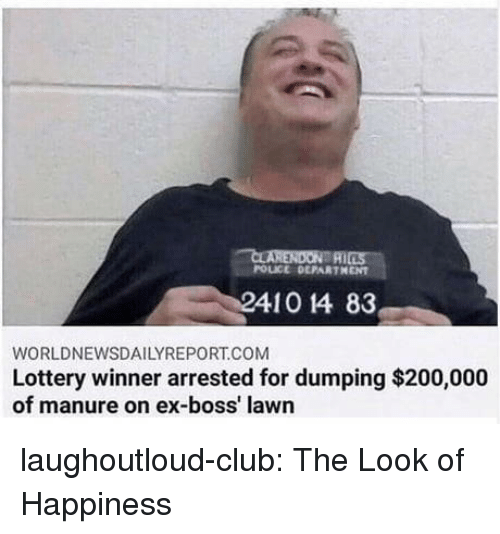 dumping: POLICE DEPARTHENT  410 14 83  WORLDNEWSDAILYREPORT.COM  Lottery winner arrested for dumping $200,000  of manure on ex-boss' lawn laughoutloud-club:  The Look of Happiness