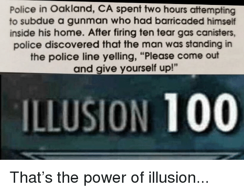 "Anaconda, Police, and Reddit: Police in Oakland, CA spent two hours attempting  to subdue a gunman who had barricaded himself  inside his home. After firing ten tear gas canisters,  police discovered that the man was standing in  the police line yelling, ""Please come out  and give yourself up!""  ILLUSION 100"