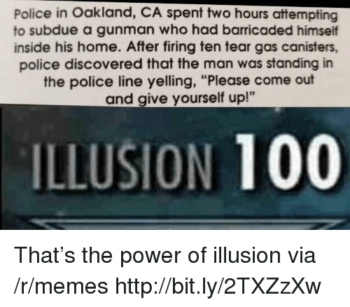 "Anaconda, Memes, and Police: Police in Oakland, CA spent two hours attempting  to subdue a gunman who had barricaded himself  inside his home. After firing ten tear gas canisters,  police discovered that the man was standing in  the police line yelling, ""Please come out  and give yourself up!""  ILLUSION 100 That's the power of illusion via /r/memes http://bit.ly/2TXZzXw"