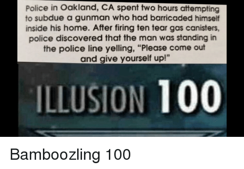 "Anaconda, Police, and Reddit: Police in Oakland, CA spent two hours attempting  to subdue a gunman who had barricaded himself  inside his home. After firing ten tear gas canisters,  police discovered that the man was standing in  the police line yelling, ""Please come out  and give yourself up!""  5  ILLUSION 100"