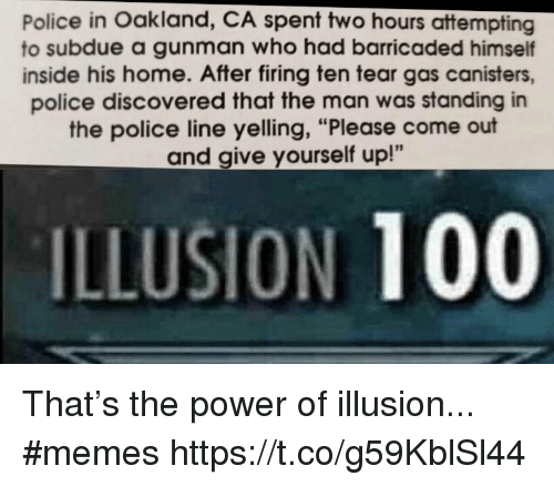 "Anaconda, Memes, and Police: Police in Oakland, CA spent two hours attempting  to subdue a gunman who had barricaded himself  inside his home. After firing ten tear gas canisters,  police discovered that the man was standing in  the police line yelling, ""Please come out  and give yourself up!""  ILLUSION 100 That's the power of illusion... #memes https://t.co/g59KblSl44"