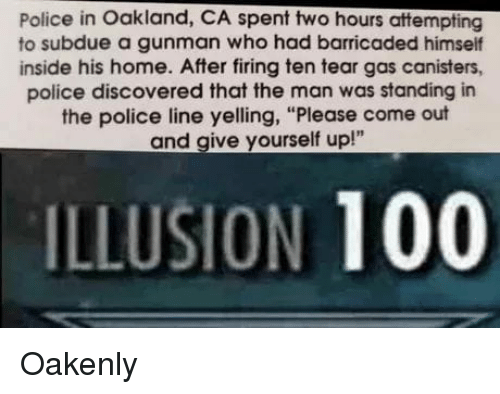 "Anaconda, Police, and Reddit: Police in Oakland, CA spent two hours attempting  to subdue a gunman who had barricaded himself  inside his home. After firing ten tear gas canisters,  police discovered that the man was standing in  the police line yelling, ""Please come out  and give yourself up!""  ILLUSION 100 Oakenly"