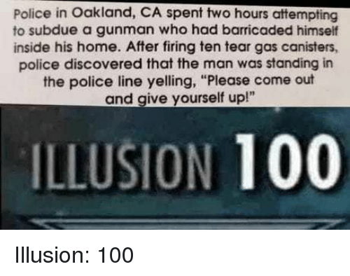 "Anaconda, Funny, and Police: Police in Oakland, CA spent two hours attempting  to subdue a gunman who had barricaded himself  inside his home. After firing ten tear gas canisters,  police discovered that the man was standing in  the police line yelling, ""Please come out  and give yourself up!""  ILLUSION 100"