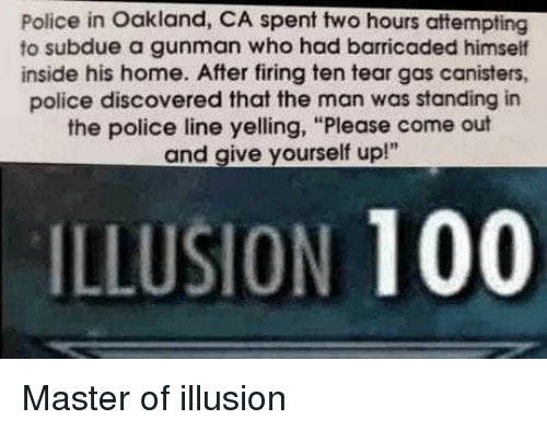 "Anaconda, Police, and Home: Police in Oakland, CA spent two hours attempting  to subdue a gunman who had barricaded himself  inside his home. After firing ten tear gas canisters,  police discovered that the man was standing in  the police line yelling, ""Please come out  and give yourself up!""  ILLUSION 100 Master of illusion"