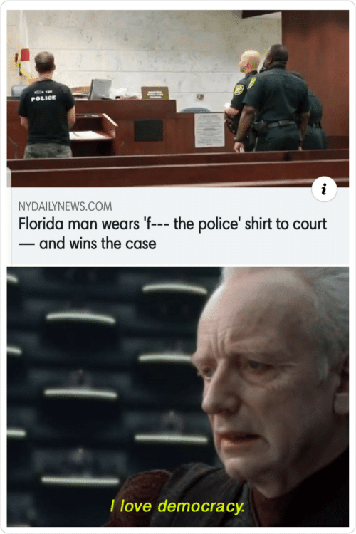 case: POLICE  NYDAILYNEWS.COM  Florida man wears 'f--- the police' shirt to court  - and wins the case  I love democracy.