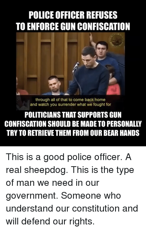 Watch You: POLICE OFFICER REFUSES  TO ENFORCE GUN CONFISCATION  through all of that to come back home  and watch you surrender what we fought for  POLITICIANS THAT SUPPORTS GUN  CONFISCATION SHOULD BE MADE TO PERSONALLY  TRY TO RETRIEVE THEM FROM OUR BEAR HANDS This is a good police officer. A real sheepdog. This is the type of man we need in our government. Someone who understand our constitution and will defend our rights.