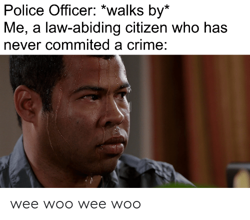 Crime, Police, and Wee: Police Officer: *walks by*  Me, a law-abiding citizen who has  never commited a crime: wee woo wee woo