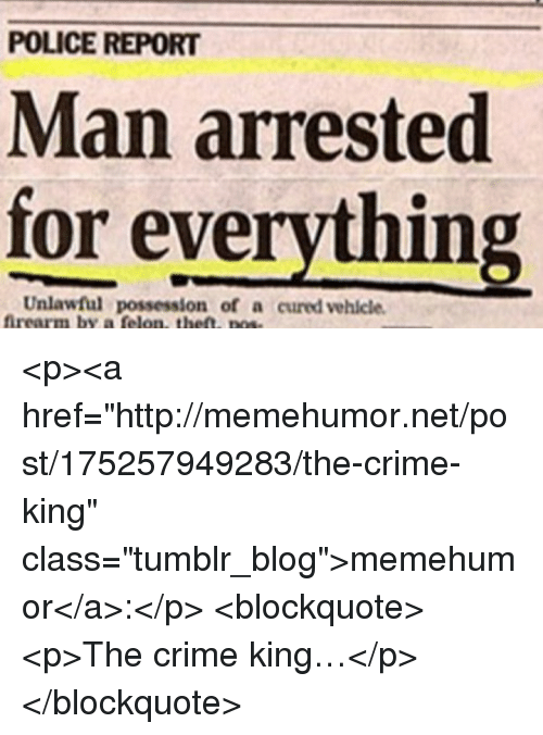 "Crime, Police, and Tumblr: POLICE REPORT  Man arrested  for everything  Unlawful possession of a cured vehlcle  ffrearm by a felon, the. pose <p><a href=""http://memehumor.net/post/175257949283/the-crime-king"" class=""tumblr_blog"">memehumor</a>:</p>  <blockquote><p>The crime king…</p></blockquote>"