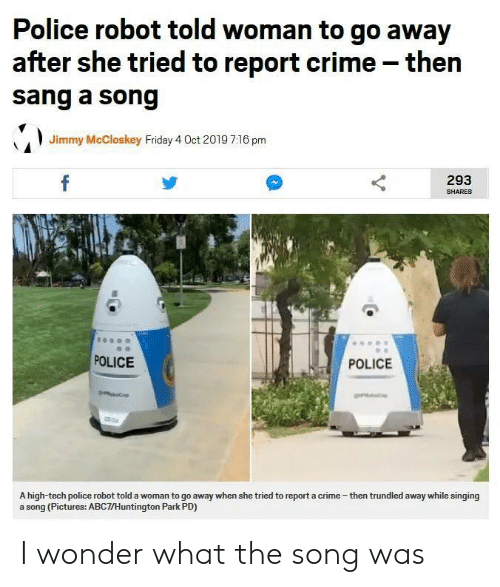 Crime, Friday, and Police: Police robot told woman to go away  after she tried to report crime - then  sang a song  Jimmy McCloskey Friday 4 Oct 2019 7:16 pm  f  293  SHARES  POLICE  POLICE  obop  A high-tech police robot told a woman to go away when she tried to report a crime-then trundled away while singing  a song (Pictures: ABC7/Huntington Park PD) I wonder what the song was